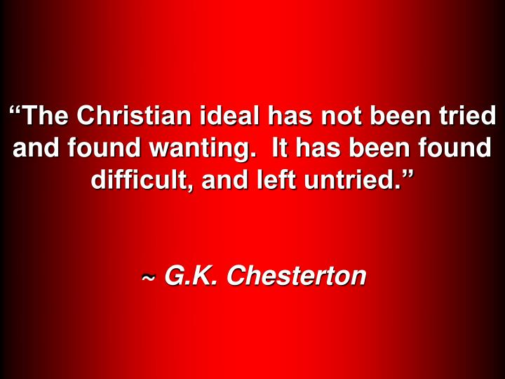 """""""The Christian ideal has not been tried and found wanting.  It has been found difficult, and left untried."""""""