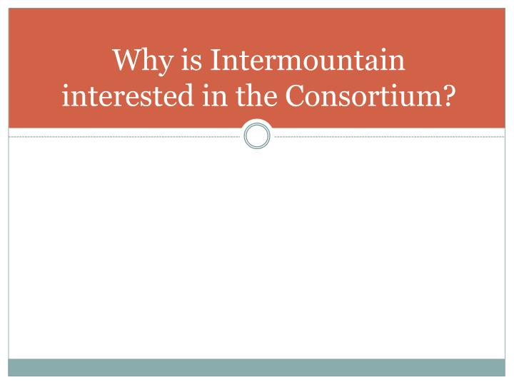 Why is Intermountain interested in the Consortium?