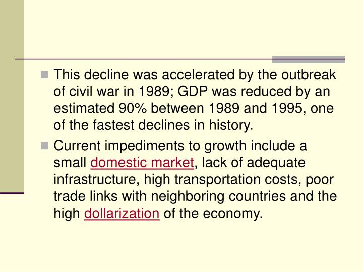 This decline was accelerated by the outbreak of civil war in 1989; GDP was reduced by an estimated 90% between 1989 and 1995, one of the fastest declines in history.