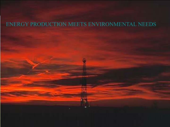 ENERGY PRODUCTION MEETS ENVIRONMENTAL NEEDS