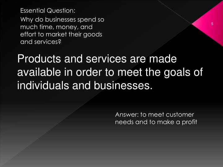 Products and services are made available in order to meet the goals of individuals and businesses.