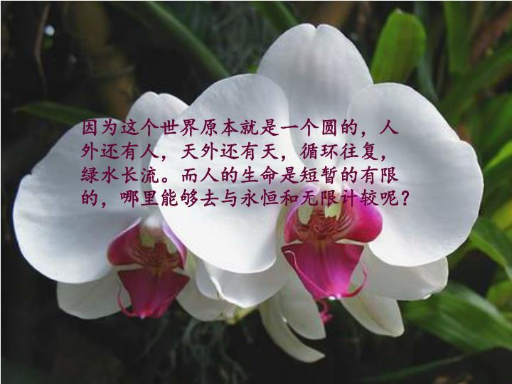 因为这个世界原本就是一个圆的,人外还有人,天外还有天,循环往复,绿水长流。而人的生命是短暂的有限的,哪里能够去与永恒和无限计较呢?