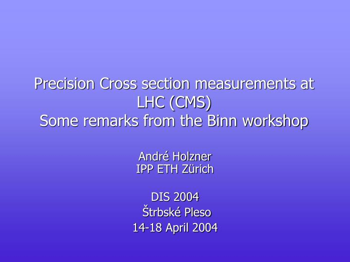 precision cross section measurements at lhc cms some remarks from the binn workshop n.