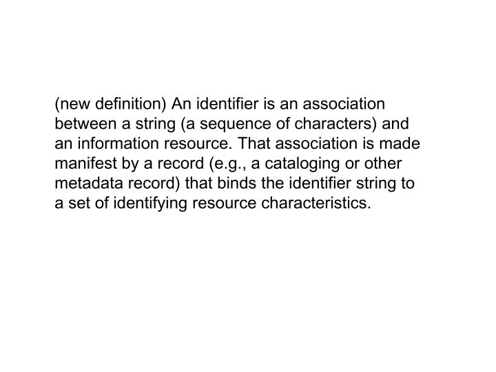(new definition) An identifier is an association between a string (a sequence of characters) and an information resource. That association is made manifest by a record (e.g., a cataloging or other metadata record) that binds the identifier string to a set of identifying resource characteristics.