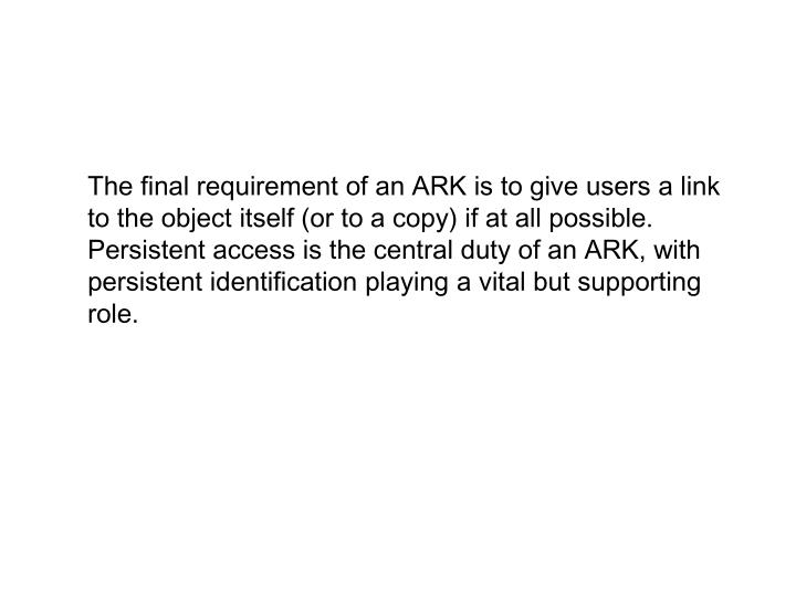 The final requirement of an ARK is to give users a link to the object itself (or to a copy) if at all possible. Persistent access is the central duty of an ARK, with persistent identification playing a vital but supporting role.