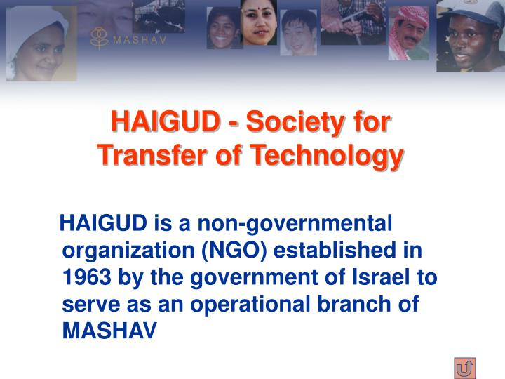 HAIGUD is a non-governmental organization (NGO) established in 1963 by the government of Israel to serve as an operational branch of MASHAV