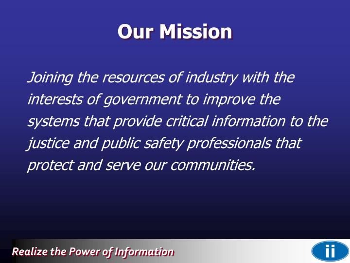 Joining the resources of industry with the interests of government to improve the systems that provide critical information to the justice and public safety professionals that protect and serve our communities.
