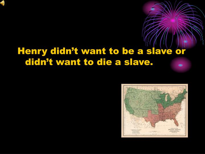 Henry didn't want to be a slave or didn't want to die a slave.
