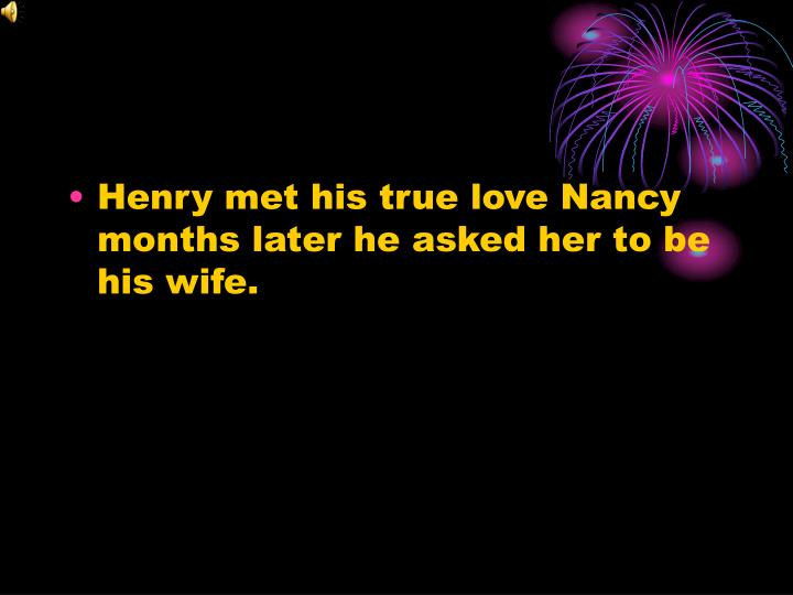 Henry met his true love Nancy months later he asked her to be  his wife.
