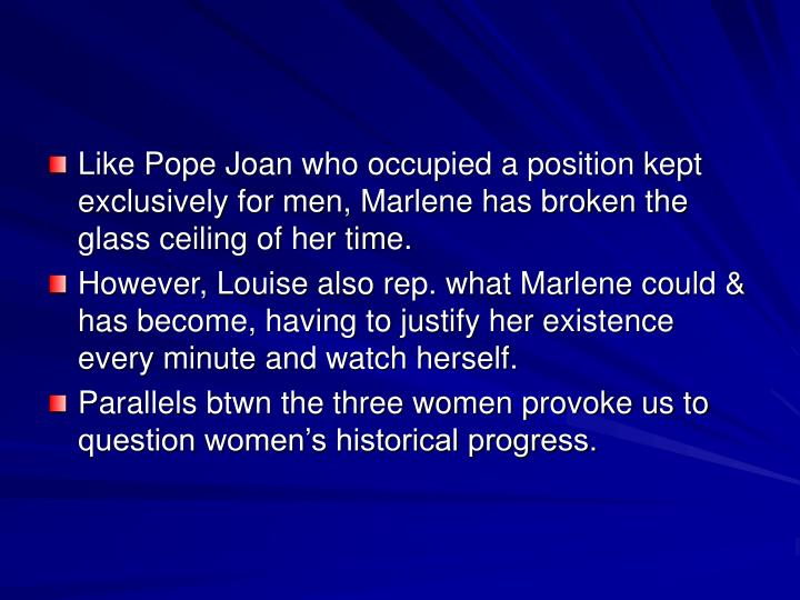 Like Pope Joan who occupied a position kept exclusively for men, Marlene has broken the glass ceiling of her time.