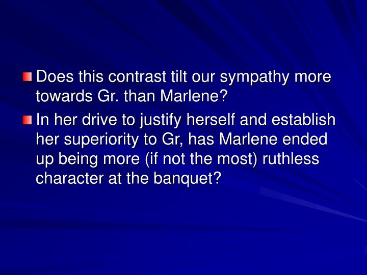Does this contrast tilt our sympathy more towards Gr. than Marlene?