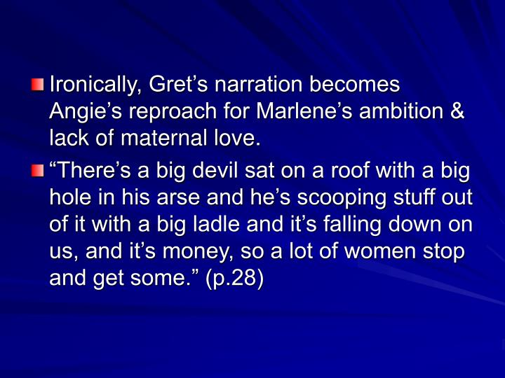 Ironically, Gret's narration becomes Angie's reproach for Marlene's ambition & lack of maternal love.