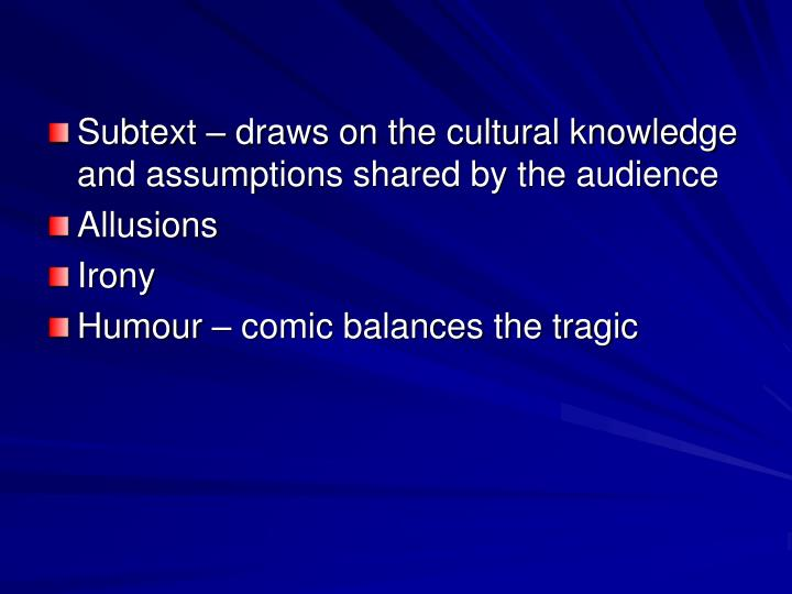Subtext – draws on the cultural knowledge and assumptions shared by the audience