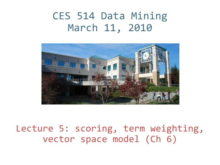 ces 514 data mining march 11 2010 lecture 5 scoring term weighting vector space model ch 6 n.