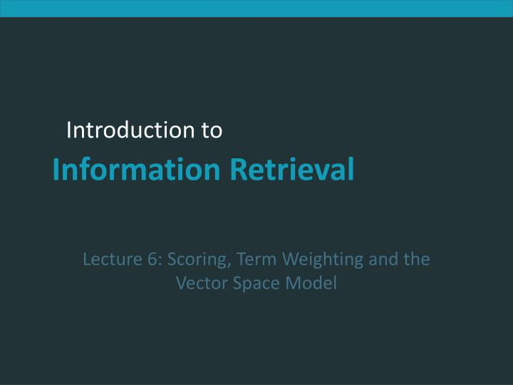 Lecture 6: Scoring, Term Weighting and the Vector Space Model