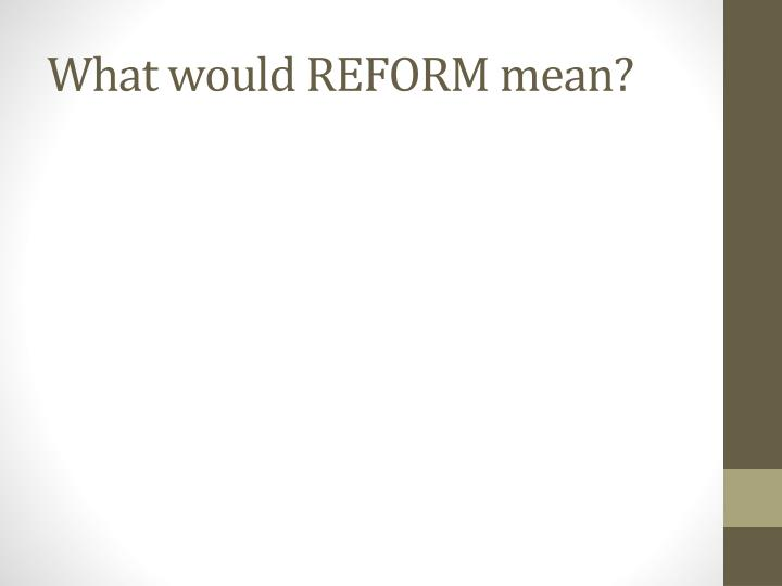 What would REFORM mean?