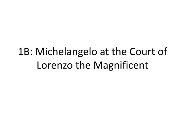 1b michelangelo at the court of lorenzo the magnificent n.