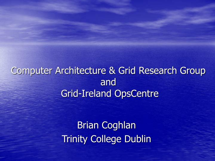 computer architecture grid research group and grid ireland opscentre