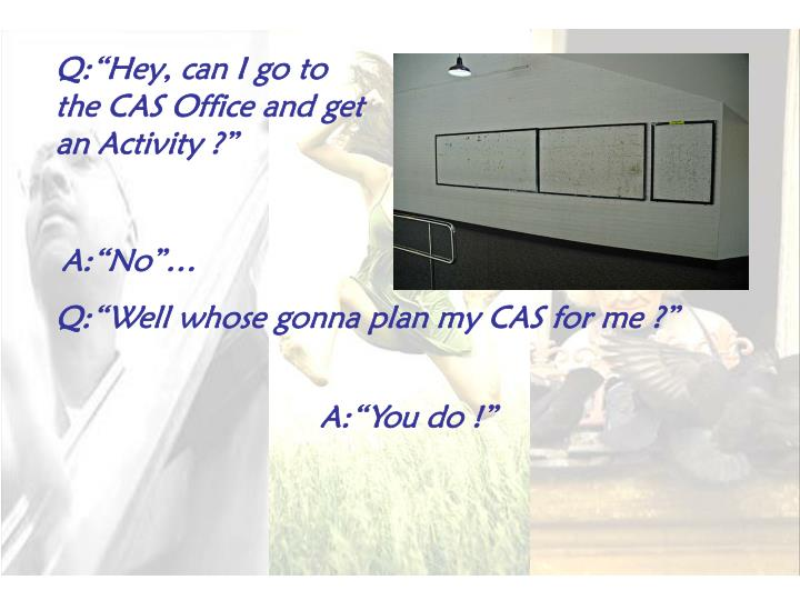 "Q:""Hey, can I go to the CAS Office and get an Activity ?"""