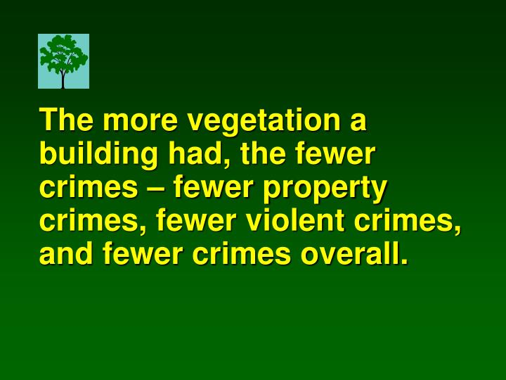 The more vegetation a building had, the fewer crimes – fewer property crimes, fewer violent crimes, and fewer crimes overall.
