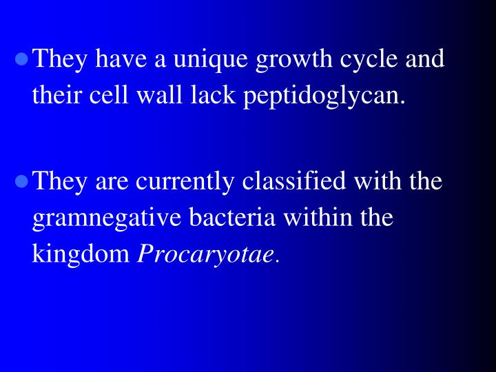 They have a unique growth cycle and their cell wall lack peptidoglycan.
