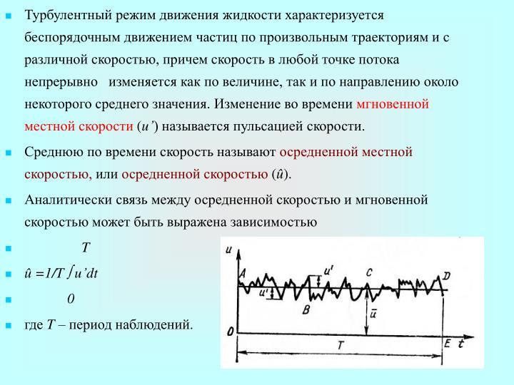 Турбулентный режим движения жидкости характеризуется беспорядочным движением частиц по произвольным траекториям и с различной скоростью, причем скорость в любой точке потока непрерывно   изменяется как по величине, так и по направлению около некоторого среднего значения. Изменение во времени