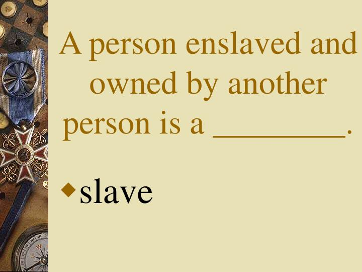 A person enslaved and owned by another person is a ________.