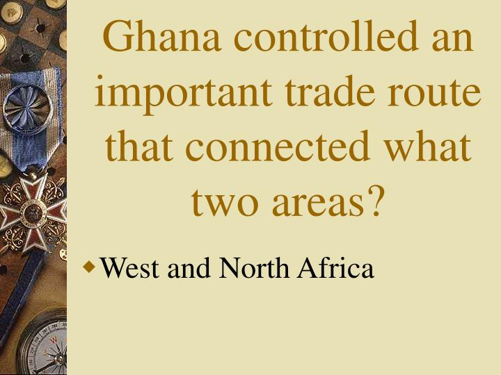 Ghana controlled an important trade route that connected what two areas?