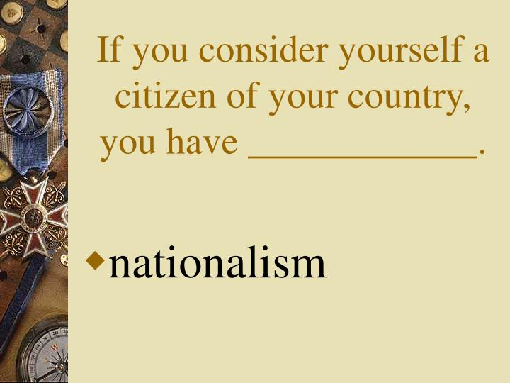 If you consider yourself a citizen of your country, you have ____________.