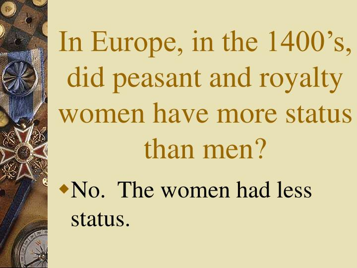 In Europe, in the 1400's, did peasant and royalty women have more status than men?