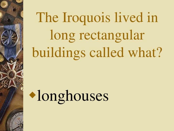 The Iroquois lived in long rectangular buildings called what?