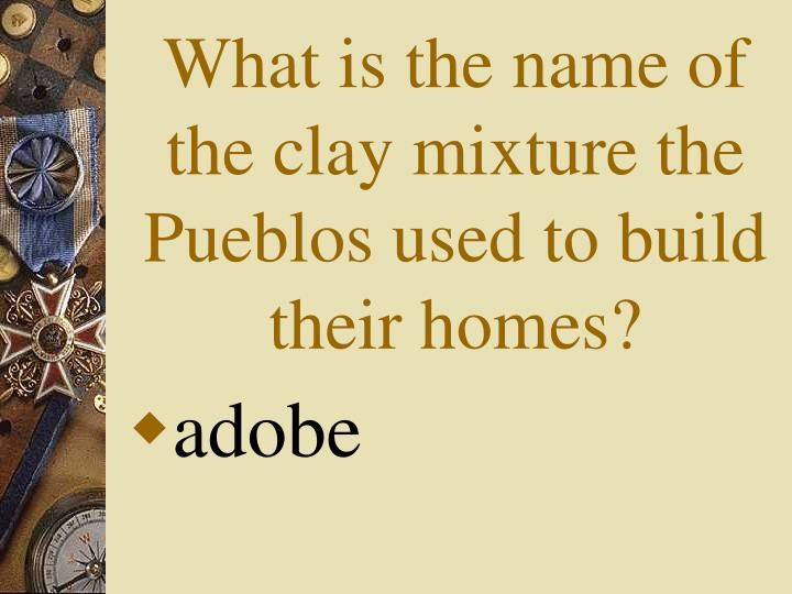 What is the name of the clay mixture the Pueblos used to build their homes?