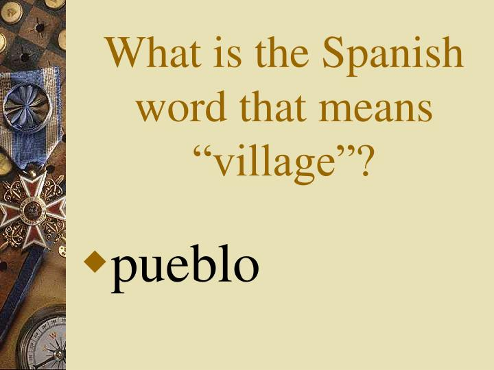 "What is the Spanish word that means ""village""?"