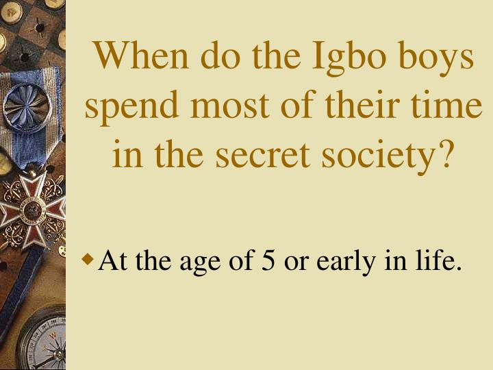 When do the Igbo boys spend most of their time in the secret society?