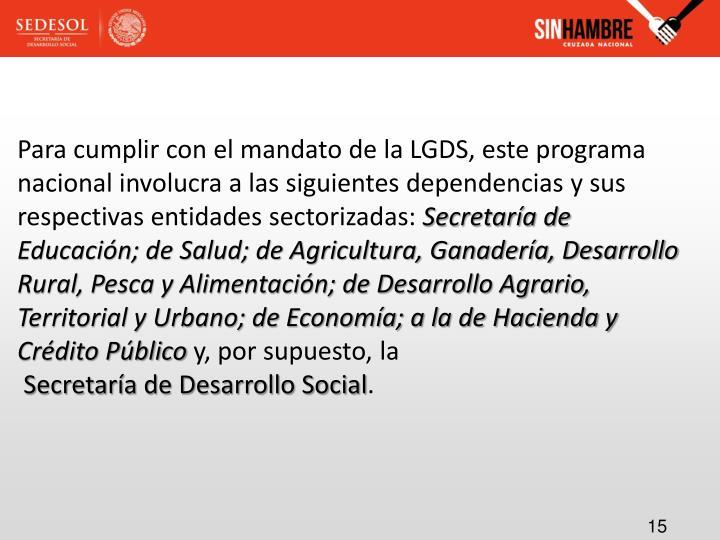 Para cumplir con el mandato de la LGDS, este programa nacional involucra a las siguientes dependencias y sus respectivas entidades sectorizadas: