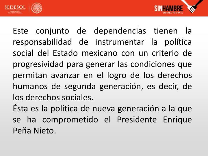 Este conjunto de dependencias tienen la responsabilidad de instrumentar la política social del Estado mexicano con un criterio de progresividad para generar las condiciones que permitan avanzar en el logro de los derechos humanos de segunda generación, es decir, de los derechos sociales.