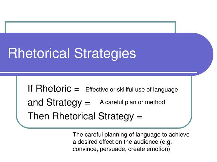 rhetorical strategy Rhetorical strategies as you plan your essay, you will want to think about the rhetorical strategies by which you will present your ideas and evidence to readers these strategies, sometimes called rhetorical modes or techniques, help a writer organize evi­dence, connect facts into a sequence, and provide clusters of information.