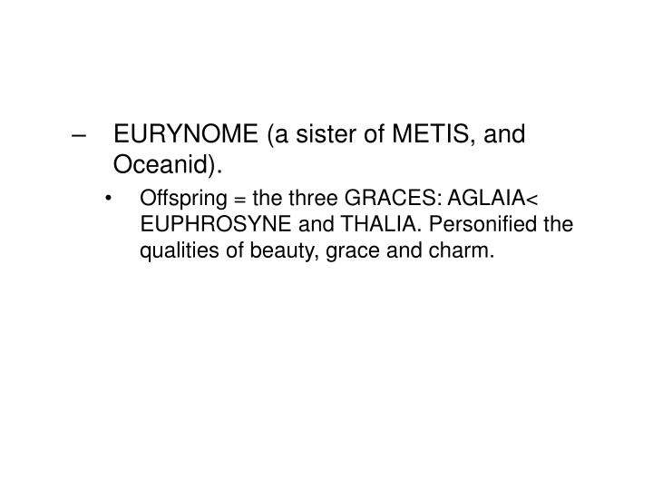 EURYNOME (a sister of METIS, and Oceanid).