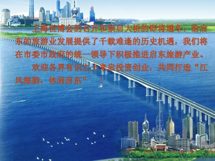 上海世博会的召开和崇启大桥的即将通车,给启东的旅游业发展提供了千载难逢的历史机遇,我们将在市委市政府的统一领导下积极推进启东旅游产业。