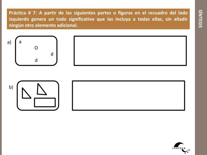 Práctica # 7: A partir de las siguientes partes o figuras en el recuadro del lado izquierdo genera un todo significativo que las incluya a todas ellas, sin añadir ningún otro elemento adicional.