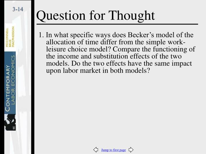 1. In what specific ways does Becker's model of the allocation of time differ from the simple work-leisure choice model? Compare the functioning of the income and substitution effects of the two models. Do the two effects have the same impact upon labor market in both models?
