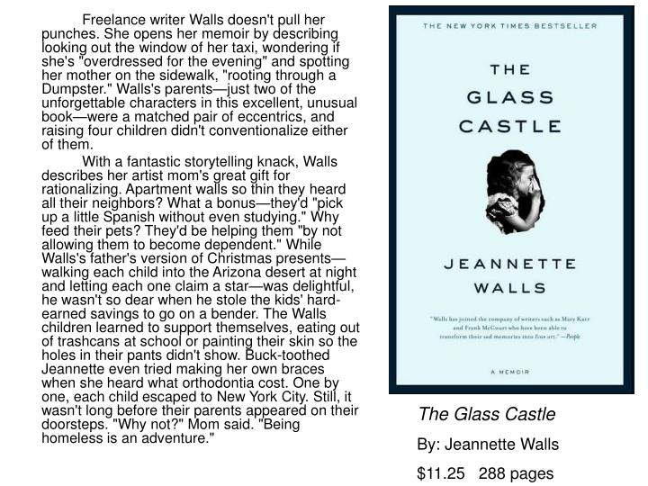 """Freelance writer Walls doesn't pull her punches. She opens her memoir by describing looking out the window of her taxi, wondering if she's """"overdressed for the evening"""" and spotting her mother on the sidewalk, """"rooting through a Dumpster."""" Walls's parents—just two of the unforgettable characters in this excellent, unusual book—were a matched pair of eccentrics, and raising four children didn't conventionalize either of them."""