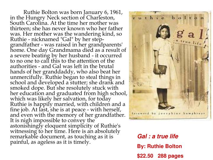 """Ruthie Bolton was born January 6, 1961, in the Hungry Neck section of Charleston, South Carolina. At the time her mother was thirteen; she has never known who her father was. Her mother was the wandering kind, so Ruthie - nicknamed """"Gal"""" by her step-grandfather - was raised in her grandparents' home. One day Grandmama died as a result of a severe beating by her husband - it occurred to no one to call this to the attention of the authorities - and Gal was left in the brutal hands of her granddaddy, who also beat her unmercifully. Ruthie began to steal things in school and developed a stutter; she drank and smoked dope. But she resolutely stuck with her education and graduated from high school, which was likely her salvation, for today Ruthie is happily married, with children and a fine job. At last, she is at peace - with herself, and even with the memory of her grandfather. It is nigh impossible to convey the astonishingly eloquent simplicity of Ruthie's witnessing to her time. Here is an absolutely remarkable document, as touching as it is painful, as ageless as it is timely."""