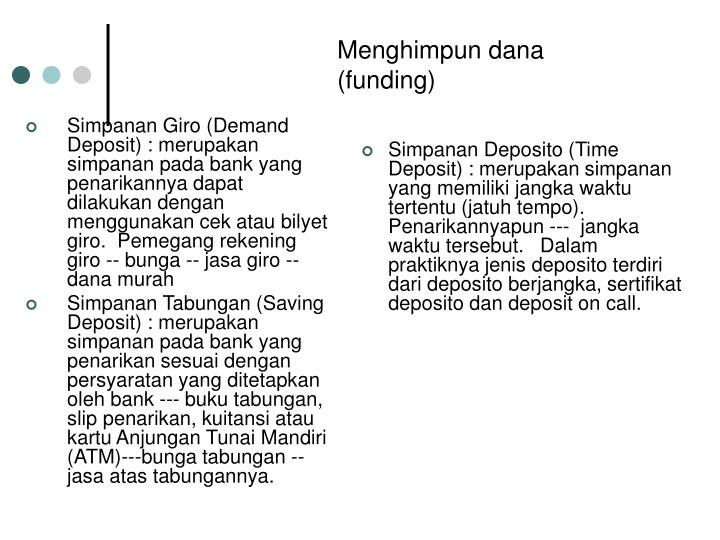 Simpanan Giro (Demand Deposit) : merupakan simpanan pada bank yang penarikannya dapat dilakukan dengan menggunakan cek atau bilyet giro.  Pemegang rekening giro -- bunga -- jasa giro -- dana murah