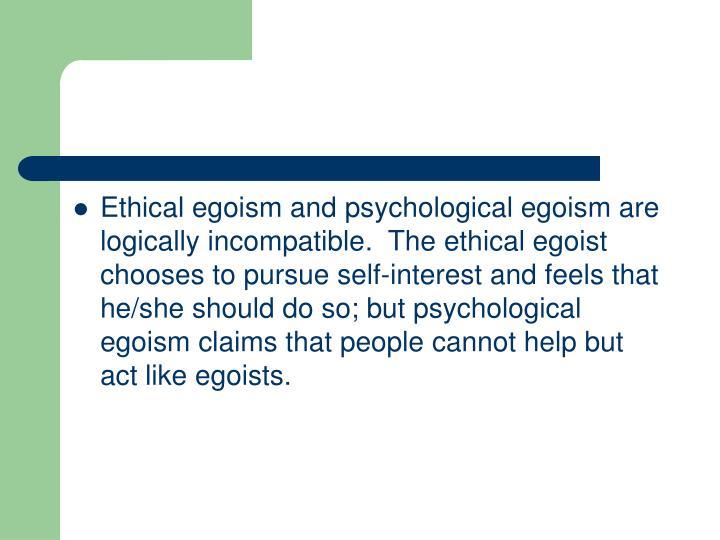 psychological egoism and ethical egoism I'm wondering if ethical egoism endorses such discrimination, by promoting one's   the question remains: does psychological egoism have to go far enough.