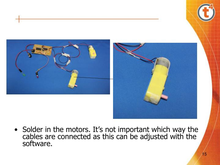 Solder in the motors. It's not important which way the cables are connected as this can be adjusted with the software.