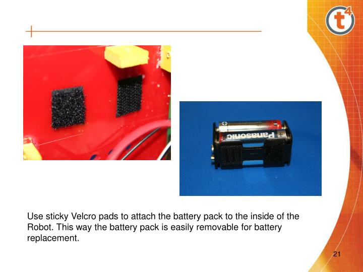 Use sticky Velcro pads to attach the battery pack to the inside of the Robot. This way the battery pack is easily removable for battery replacement.