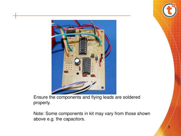 Ensure the components and flying leads are soldered properly.