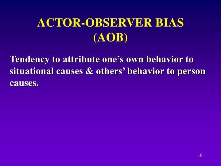 ACTOR-OBSERVER BIAS (AOB)