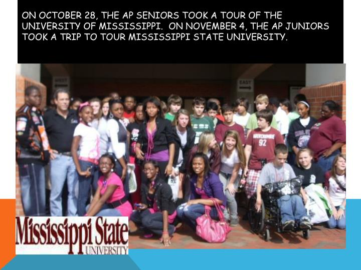 On October 28, the AP Seniors took a tour of the University of Mississippi.  On November 4, the AP Juniors took a trip to tour Mississippi State University.
